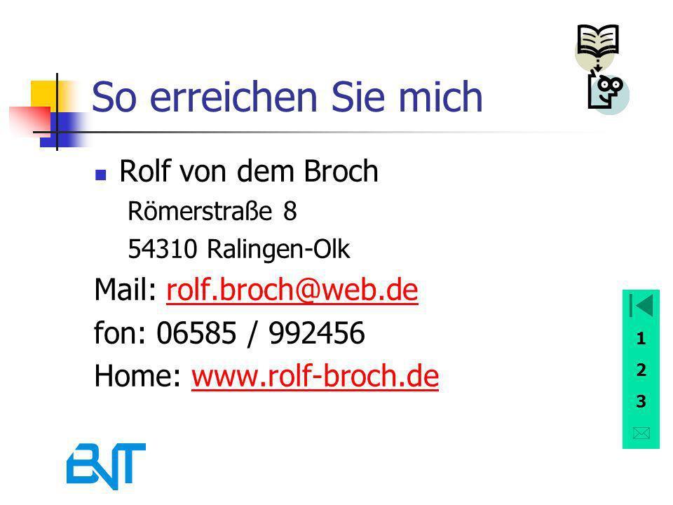 1 2 3 So erreichen Sie mich Rolf von dem Broch Römerstraße 8 54310 Ralingen-Olk Mail: rolf.broch@web.derolf.broch@web.de fon: 06585 / 992456 Home: www.rolf-broch.dewww.rolf-broch.de