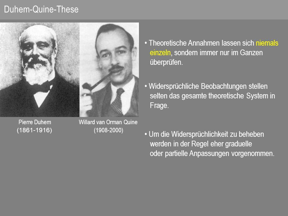 Pierre Duhem Willard van Orman Quine (1861-1916) (1908-2000) Theoretische Annahmen lassen sich niemals einzeln, sondern immer nur im Ganzen überprüfen.