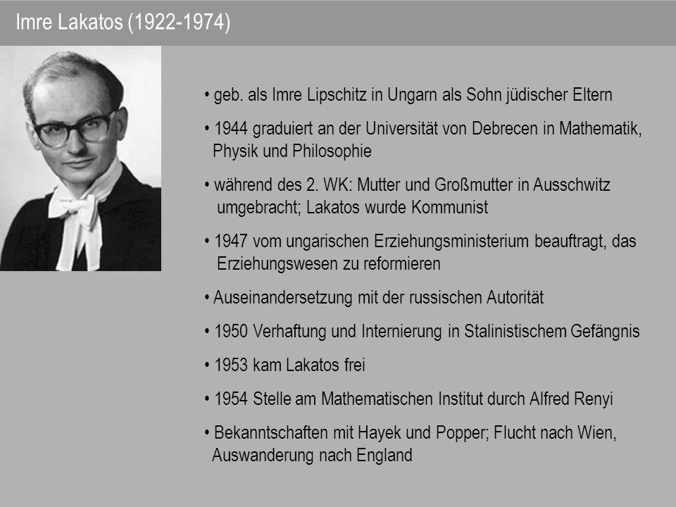 Imre Lakatos (1922-1974) geb. als Imre Lipschitz in Ungarn als Sohn jüdischer Eltern 1944 graduiert an der Universität von Debrecen in Mathematik, Phy