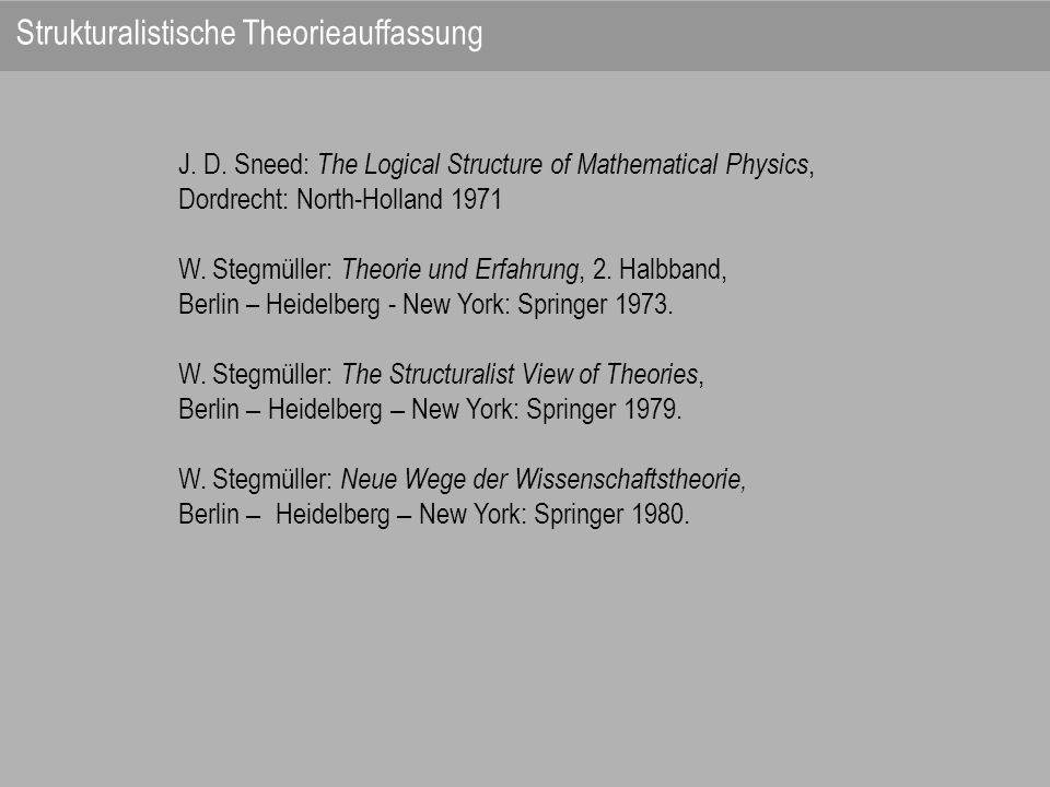 J. D. Sneed: The Logical Structure of Mathematical Physics, Dordrecht: North-Holland 1971 W. Stegmüller: Theorie und Erfahrung, 2. Halbband, Berlin –