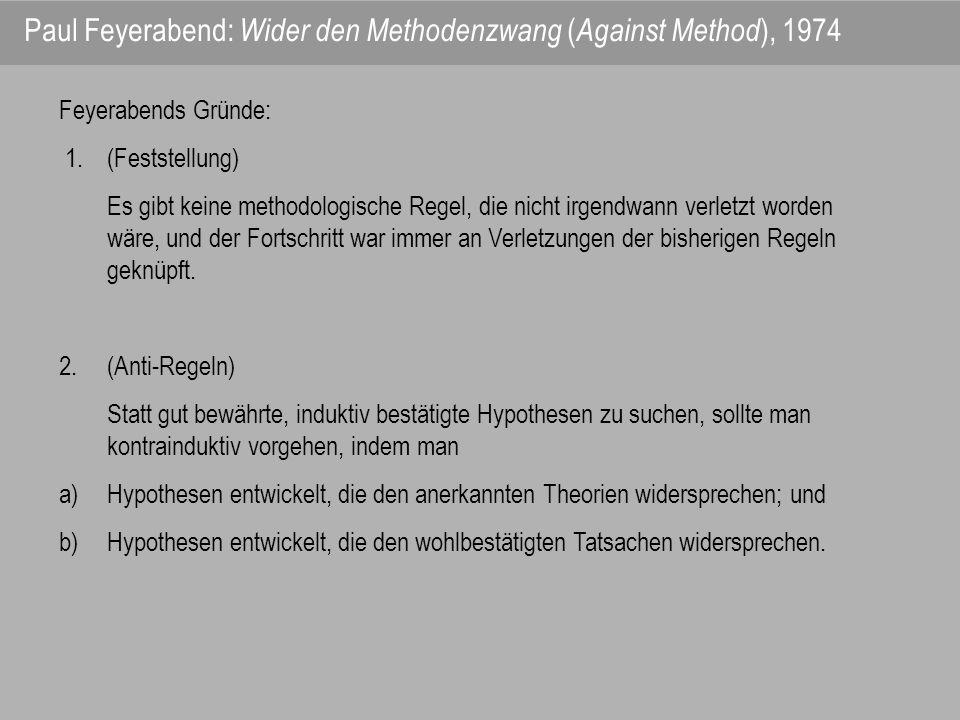 Feyerabends Gründe: 1. (Feststellung) Es gibt keine methodologische Regel, die nicht irgendwann verletzt worden wäre, und der Fortschritt war immer an