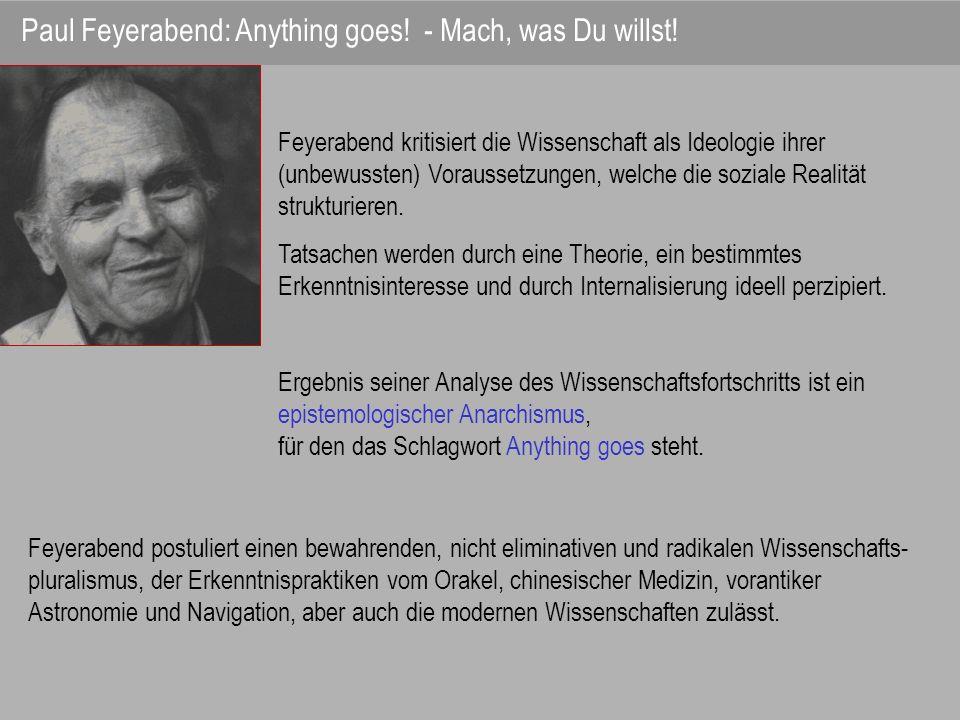 Feyerabend kritisiert die Wissenschaft als Ideologie ihrer (unbewussten) Voraussetzungen, welche die soziale Realität strukturieren. Tatsachen werden