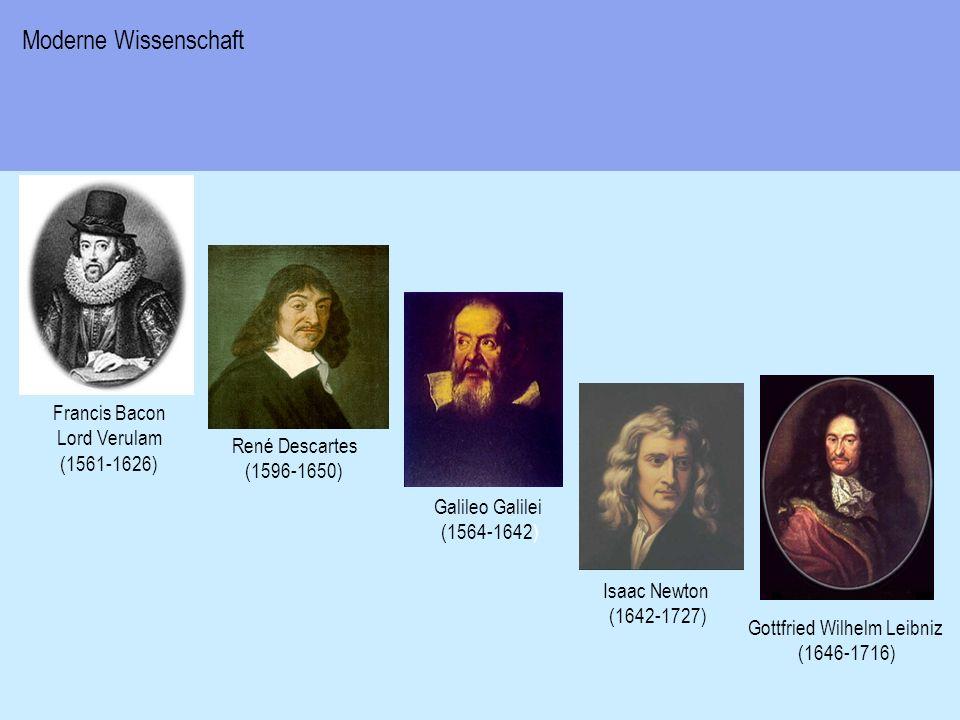 Galileo Galilei (1564-1642) Gottfried Wilhelm Leibniz (1646-1716) Francis Bacon Lord Verulam (1561-1626) René Descartes (1596-1650) Isaac Newton (1642-1727) Moderne Wissenschaft