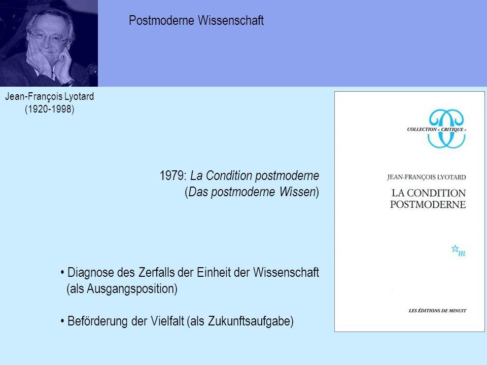 Diagnose des Zerfalls der Einheit der Wissenschaft (als Ausgangsposition) Beförderung der Vielfalt (als Zukunftsaufgabe) 1979: La Condition postmoderne ( Das postmoderne Wissen ) Jean-François Lyotard (1920-1998) Postmoderne Wissenschaft