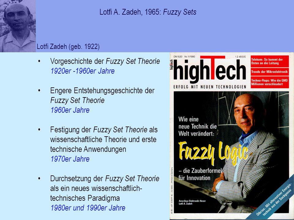 Vorgeschichte der Fuzzy Set Theorie 1920er -1960er Jahre Engere Entstehungsgeschichte der Fuzzy Set Theorie 1960er Jahre Festigung der Fuzzy Set Theorie als wissenschaftliche Theorie und erste technische Anwendungen 1970er Jahre Durchsetzung der Fuzzy Set Theorie als ein neues wissenschaftlich- technisches Paradigma 1980er und 1990er Jahre Lotfi A.