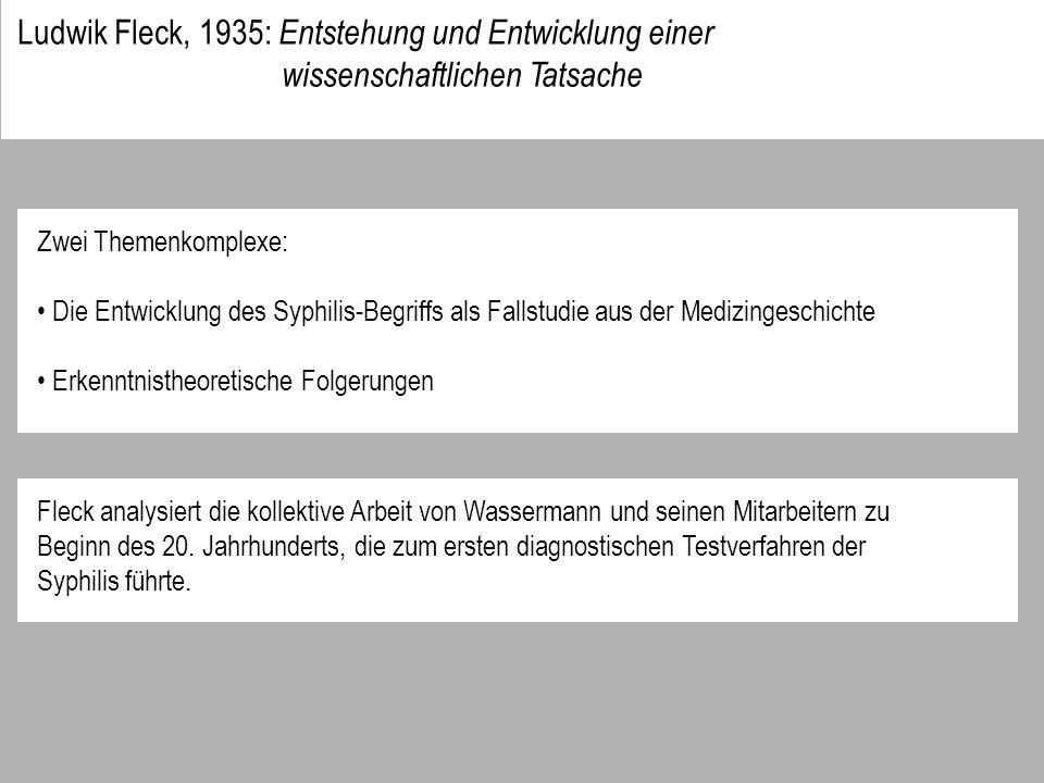 Ludwik Fleck, 1935: Entstehung und Entwicklung einer wissenschaftlichen Tatsache Zwei Themenkomplexe: Die Entwicklung des Syphilis-Begriffs als Fallstudie aus der Medizingeschichte Erkenntnistheoretische Folgerungen Fleck analysiert die kollektive Arbeit von Wassermann und seinen Mitarbeitern zu Beginn des 20.