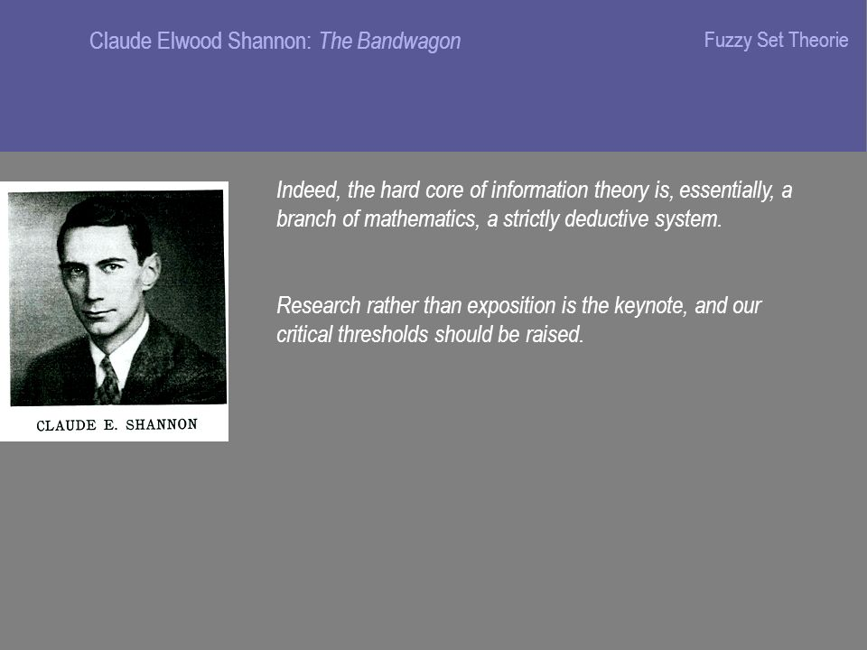 Claude Elwood Shannon: The Bandwagon Indeed, the hard core of information theory is, essentially, a branch of mathematics, a strictly deductive system.