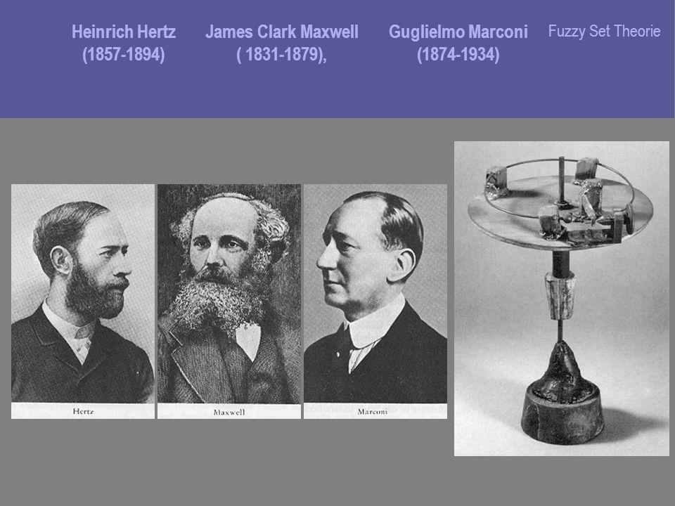 Heinrich Hertz (1857-1894) James Clark Maxwell ( 1831-1879), Guglielmo Marconi (1874-1934) Fuzzy Set Theorie