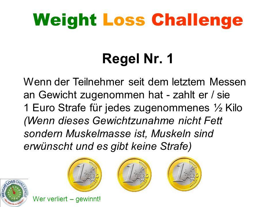 Wer verliert – gewinnt! Weight Loss Challenge Regel Nr. 1 Wenn der Teilnehmer seit dem letztem Messen an Gewicht zugenommen hat - zahlt er / sie 1 Eur