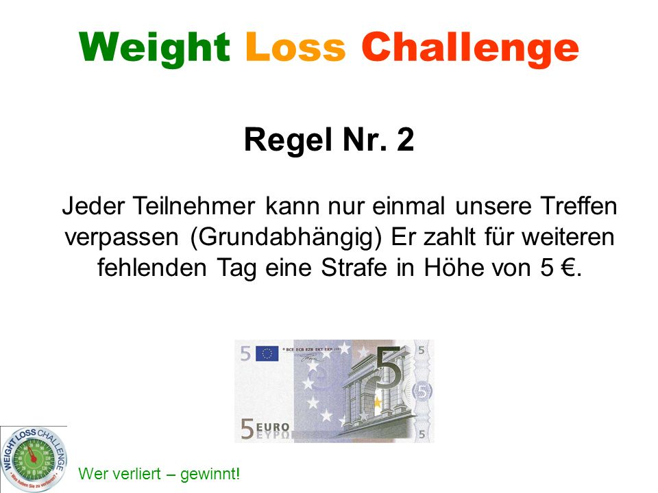 Wer verliert – gewinnt! Weight Loss Challenge Regel Nr. 2 Jeder Teilnehmer kann nur einmal unsere Treffen verpassen (Grundabhängig) Er zahlt für weite