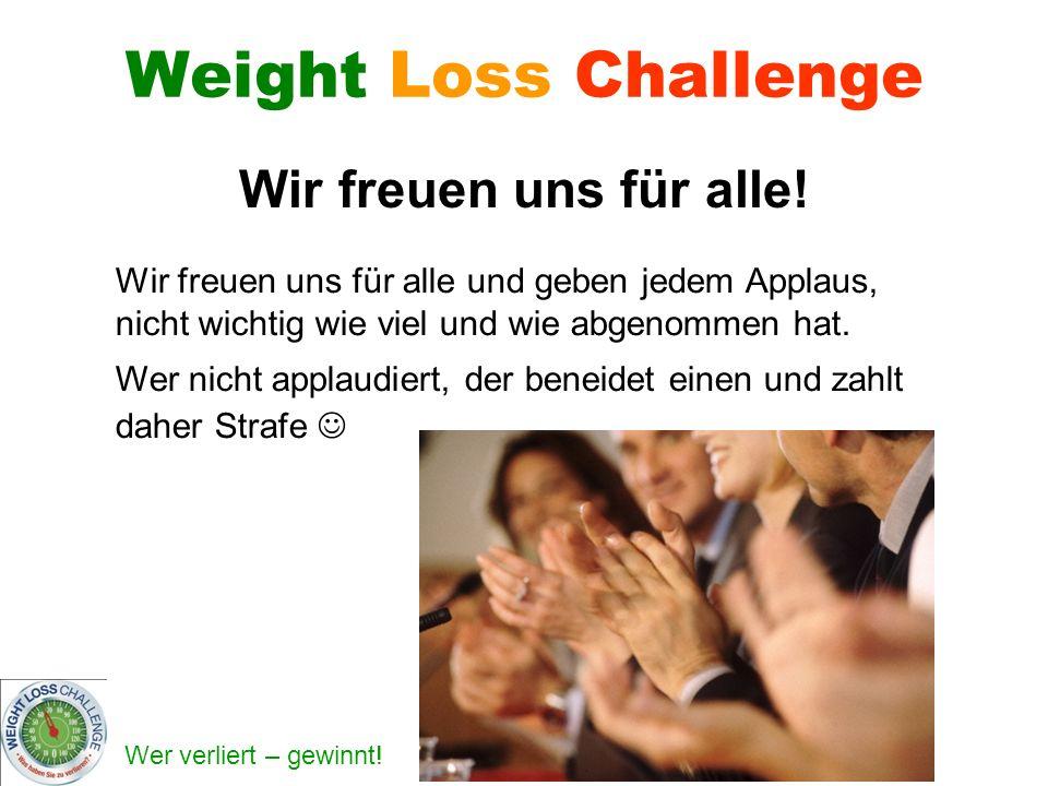 Wer verliert – gewinnt! Weight Loss Challenge Wir freuen uns für alle! Wir freuen uns für alle und geben jedem Applaus, nicht wichtig wie viel und wie