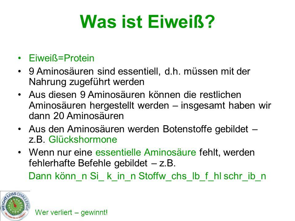 Wer verliert – gewinnt! Was ist Eiweiß? Eiweiß=Protein 9 Aminosäuren sind essentiell, d.h. müssen mit der Nahrung zugeführt werden Aus diesen 9 Aminos