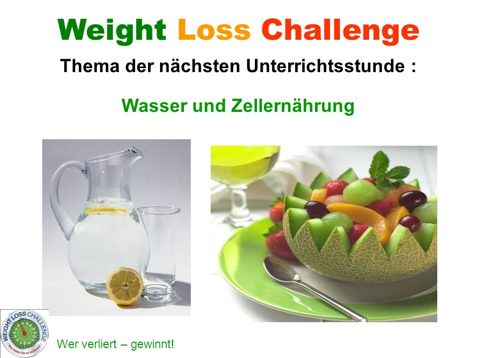 Wer verliert – gewinnt! Wasser und Zellernährung Weight Loss Challenge Thema der nächsten Unterrichtsstunde :