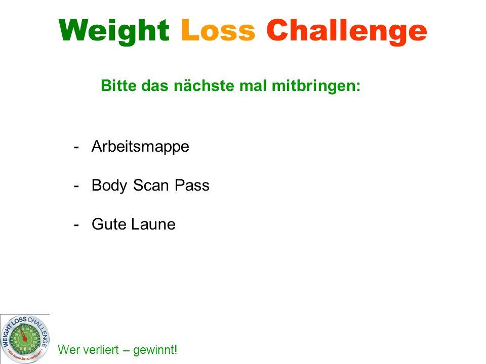 Wer verliert – gewinnt! Bitte das nächste mal mitbringen: -Arbeitsmappe -Body Scan Pass -Gute Laune Weight Loss Challenge