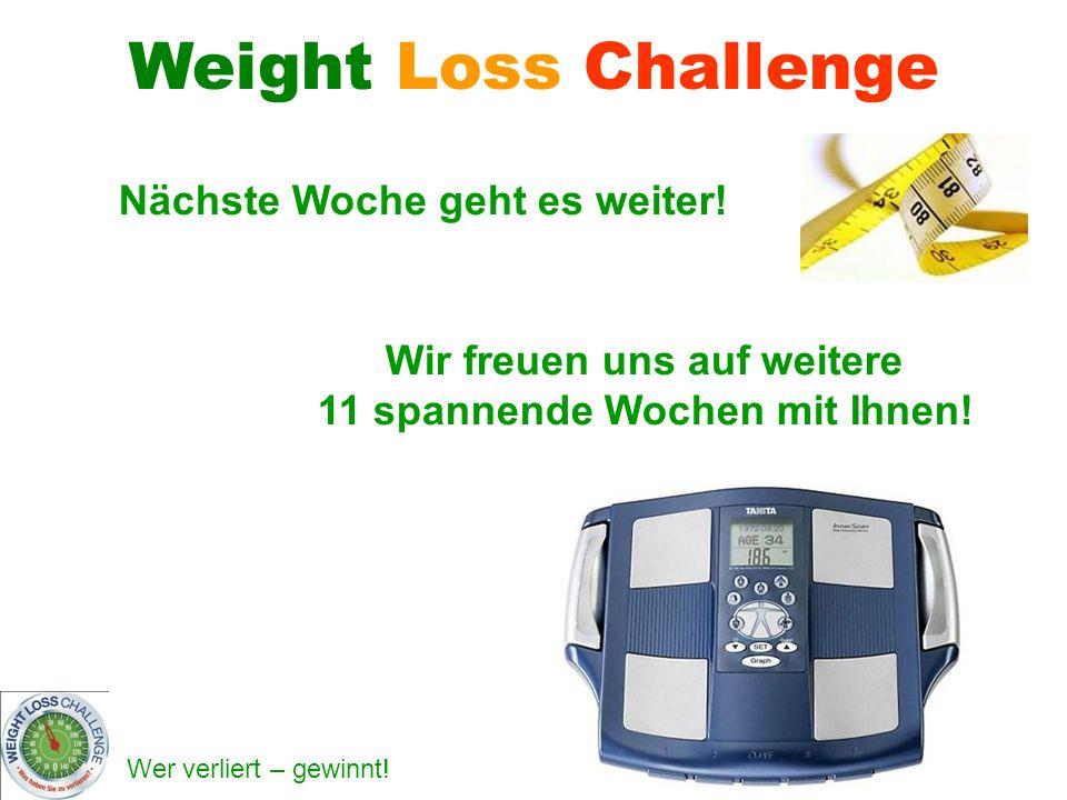 Wer verliert – gewinnt! Nächste Woche geht es weiter! Weight Loss Challenge Wir freuen uns auf weitere 11 spannende Wochen mit Ihnen!