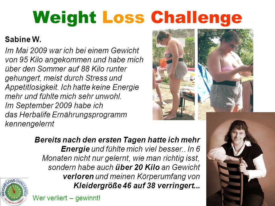 Wer verliert – gewinnt! Weight Loss Challenge Sabine W. Im Mai 2009 war ich bei einem Gewicht von 95 Kilo angekommen und habe mich über den Sommer auf