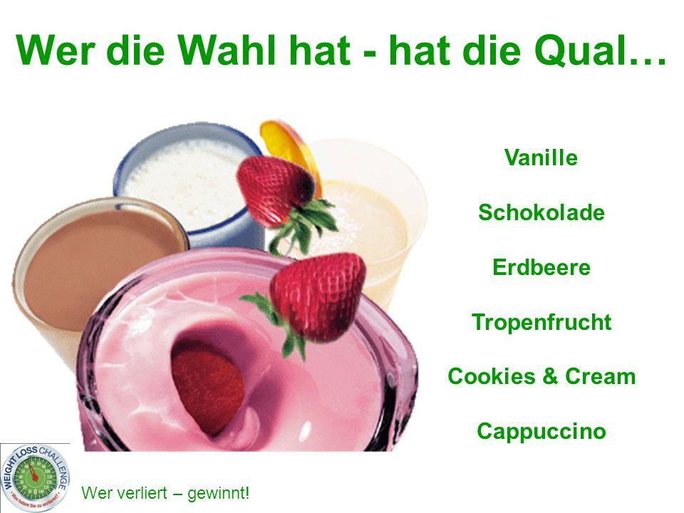 Wer verliert – gewinnt! Vanille Schokolade Erdbeere Tropenfrucht Cookies & Cream Cappuccino Wer die Wahl hat - hat die Qual…