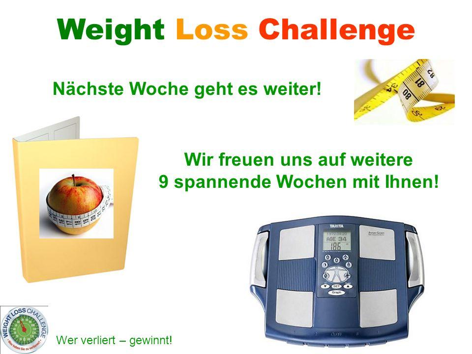 Wer verliert – gewinnt! Nächste Woche geht es weiter! Weight Loss Challenge Wir freuen uns auf weitere 9 spannende Wochen mit Ihnen!
