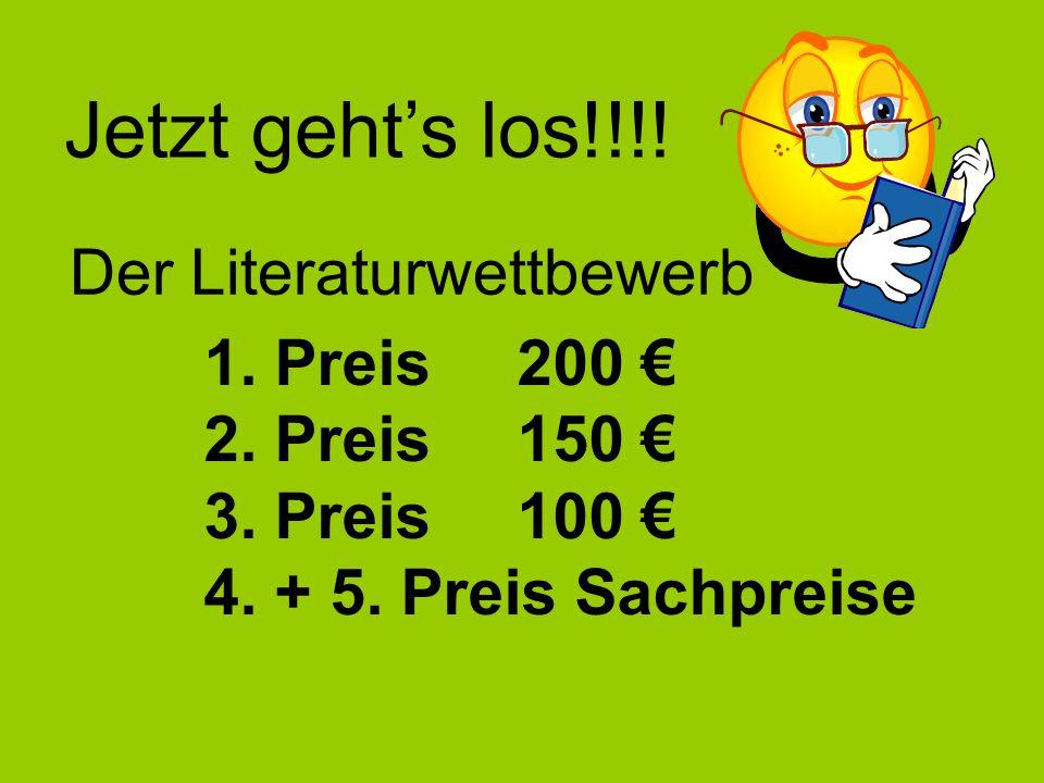 Jetzt gehts los!!!! Der Literaturwettbewerb 1. Preis 200 2. Preis150 3. Preis100 4. + 5. Preis Sachpreise