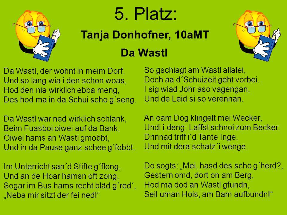 5. Platz: Da Wastl Tanja Donhofner, 10aMT Da Wastl, der wohnt in meim Dorf, Und so lang wia i den schon woas, Hod den nia wirklich ebba meng, Des hod
