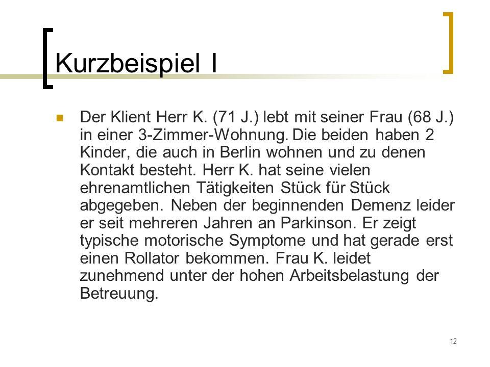 12 Kurzbeispiel I Der Klient Herr K. (71 J.) lebt mit seiner Frau (68 J.) in einer 3-Zimmer-Wohnung. Die beiden haben 2 Kinder, die auch in Berlin woh