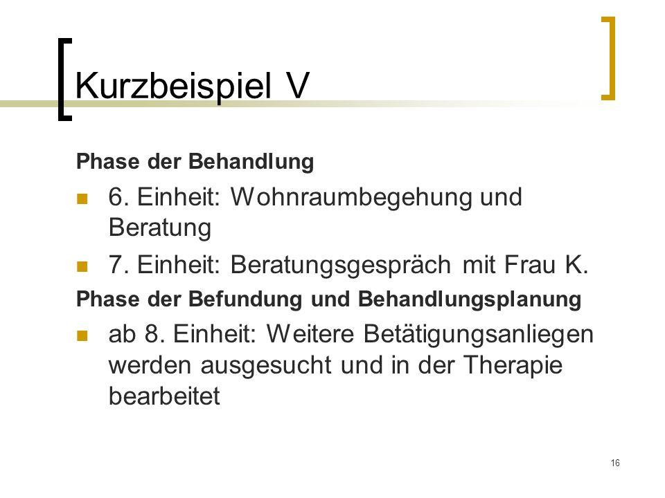 16 Kurzbeispiel V Phase der Behandlung 6. Einheit: Wohnraumbegehung und Beratung 7. Einheit: Beratungsgespräch mit Frau K. Phase der Befundung und Beh
