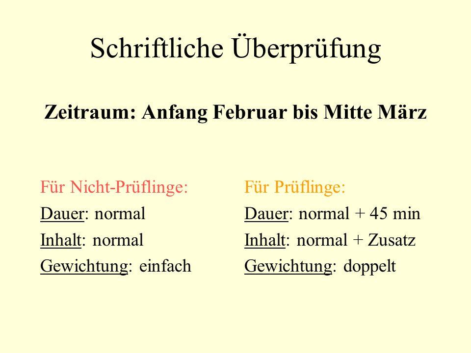 Schriftliche Überprüfung Zeitraum: Anfang Februar bis Mitte März Für Nicht-Prüflinge: Dauer: normal Inhalt: normal Gewichtung: einfach Für Prüflinge: Dauer: normal + 45 min Inhalt: normal + Zusatz Gewichtung: doppelt