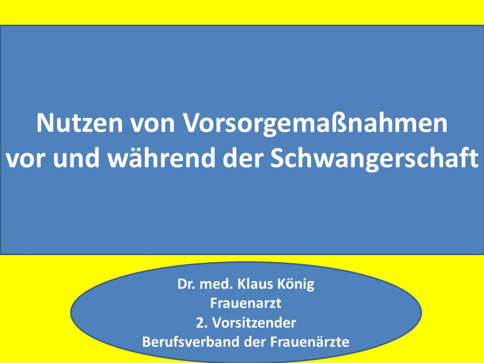 Nutzen von Vorsorgemaßnahmen vor und während der Schwangerschaft Dr. med. Klaus König Frauenarzt 2. Vorsitzender Berufsverband der Frauenärzte