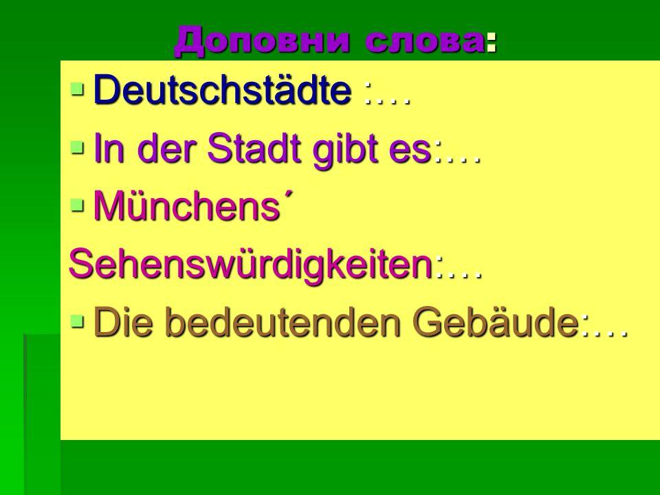 Доповни слова: Deutschstädte :… Deutschstädte :… In der Stadt gibt es:… In der Stadt gibt es:… Münchens´ Münchens´ Sehenswürdigkeiten:… Die bedeutende