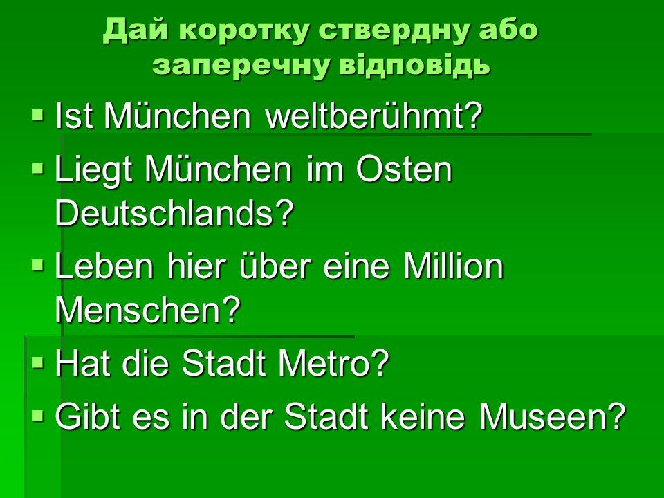 Дай коротку ствердну або заперечну відповідь Ist München weltberühmt? Ist München weltberühmt? Liegt München im Osten Deutschlands? Liegt München im O