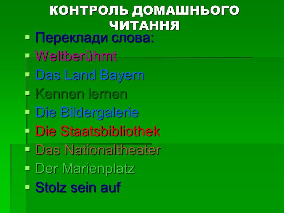 КОНТРОЛЬ ДОМАШНЬОГО ЧИТАННЯ Переклади слова: Переклади слова: Weltberühmt Weltberühmt Das Land Bayern Das Land Bayern Kennen lernen Kennen lernen Die