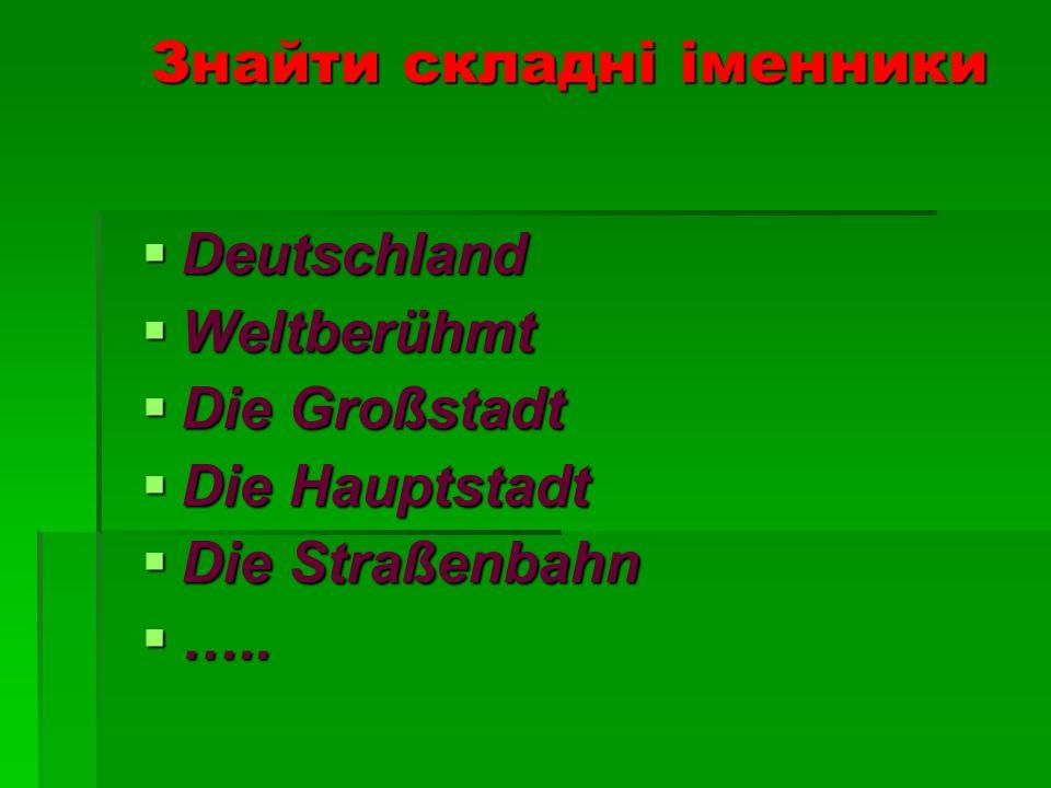 Знайти складні іменники Deutschland Deutschland Weltberühmt Weltberühmt Die Großstadt Die Großstadt Die Hauptstadt Die Hauptstadt Die Straßenbahn Die Straßenbahn …..