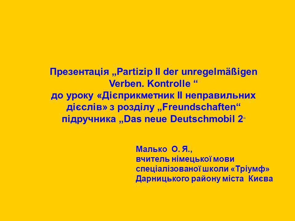 Презентація Partizip II der unregelmäßigen Verben. Kontrolle до уроку «Дієприкметник ІІ неправильних дієслів» з розділу Freundschaften підручника Das