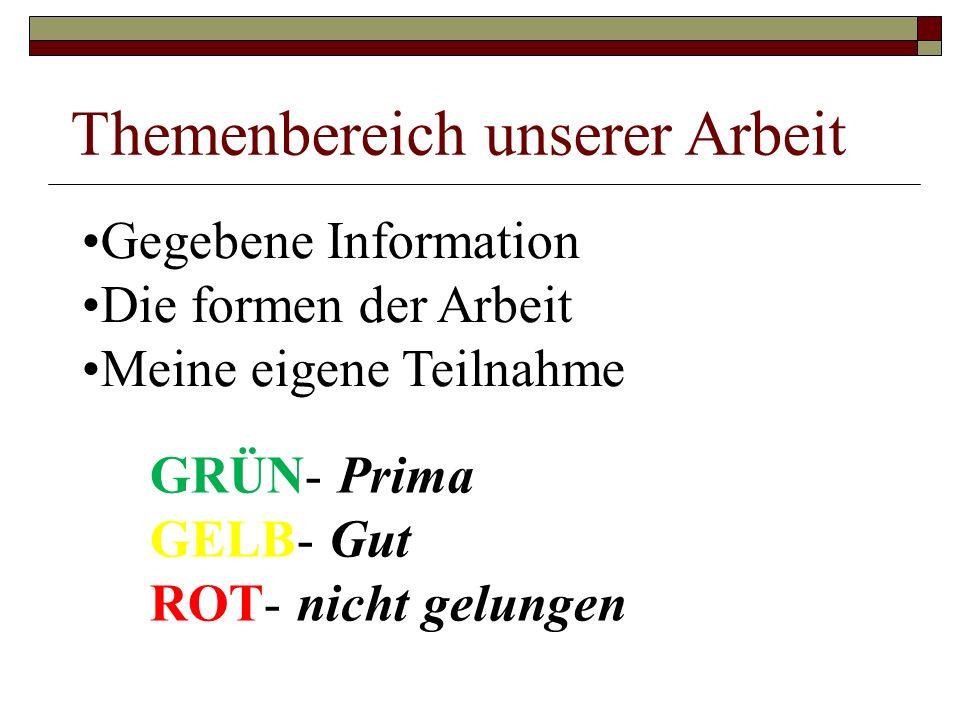 Themenbereich unserer Arbeit Gegebene Information Die formen der Arbeit Meine eigene Teilnahme GRÜN- Prima GELB- Gut ROT- nicht gelungen