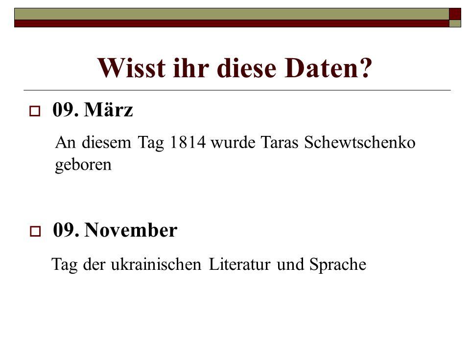 Wisst ihr diese Daten? 09. März An diesem Tag 1814 wurde Taras Schewtschenko geboren 09. November Tag der ukrainischen Literatur und Sprache