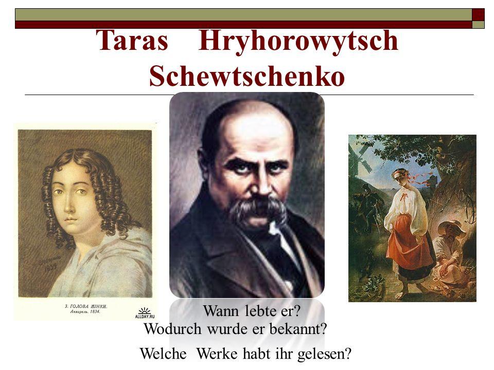 Wann lebte er? Taras Hryhorowytsch Schewtschenko Wodurch wurde er bekannt? Welche Werke habt ihr gelesen?