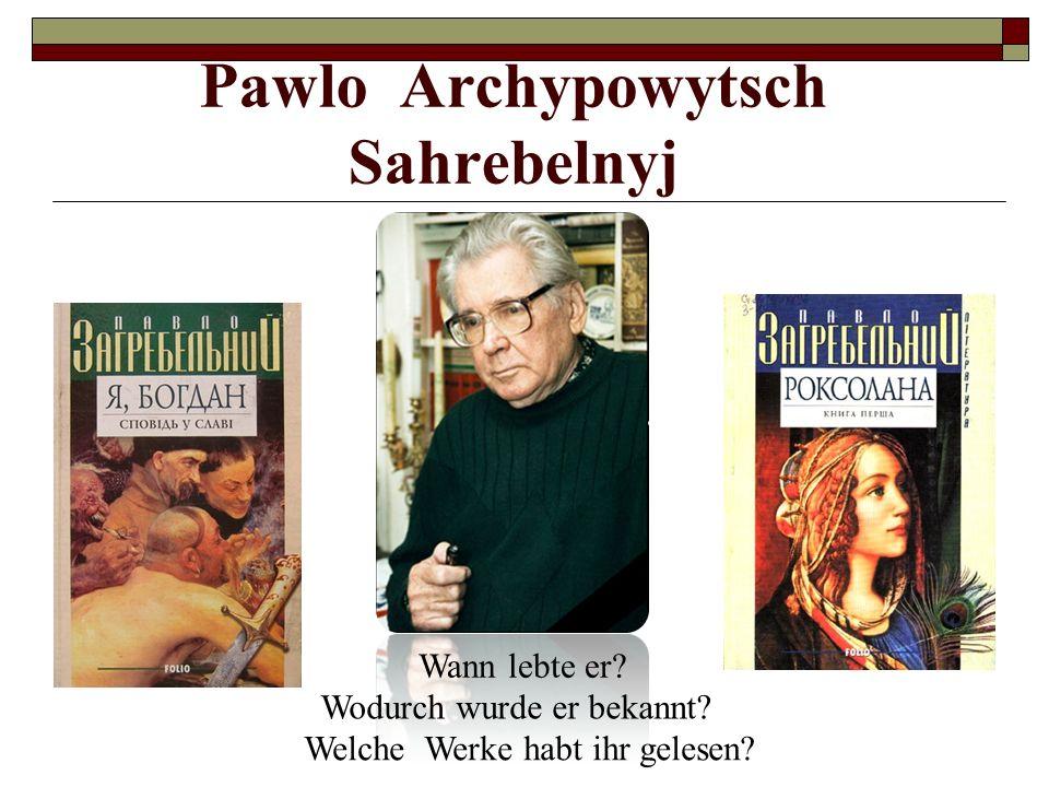 Pawlo Archypowytsch Sahrebelnyj Wann lebte er? Wodurch wurde er bekannt? Welche Werke habt ihr gelesen?