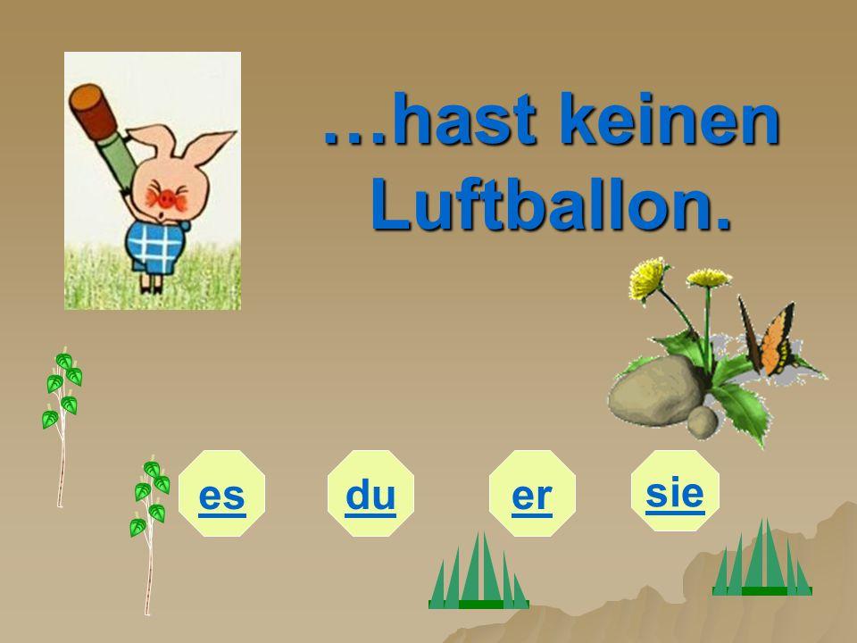 …hast keinen Luftballon. esduer sie