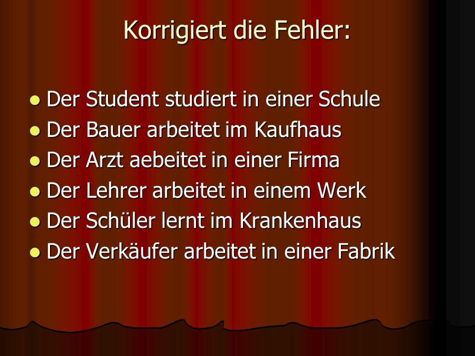 Korrigiert die Fehler: Der Student studiert in einer Schule Der Student studiert in einer Schule Der Bauer arbeitet im Kaufhaus Der Bauer arbeitet im