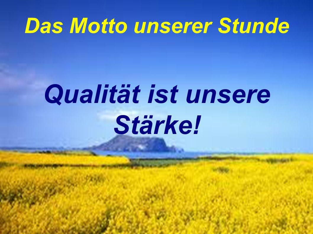 Das Motto unserer Stunde Qualität ist unsere Stärke!
