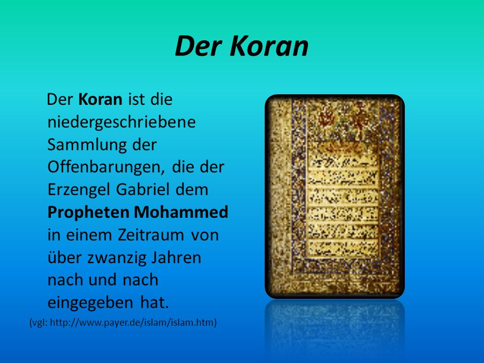 Der Koran Der Koran ist die niedergeschriebene Sammlung der Offenbarungen, die der Erzengel Gabriel dem Propheten Mohammed in einem Zeitraum von über