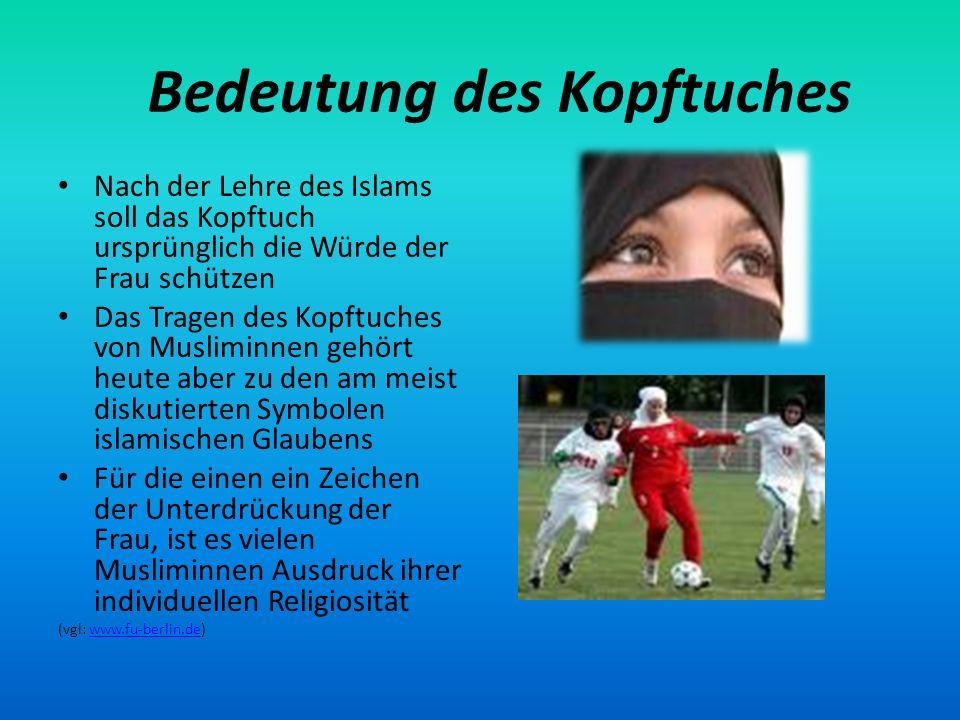 Bedeutung des Kopftuches Nach der Lehre des Islams soll das Kopftuch ursprünglich die Würde der Frau schützen Das Tragen des Kopftuches von Musliminne