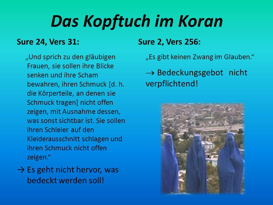 Das Kopftuch im Koran Sure 24, Vers 31: Sure 2, Vers 256: Und sprich zu den gläubigen Frauen, sie sollen ihre Blicke senken und ihre Scham bewahren, i