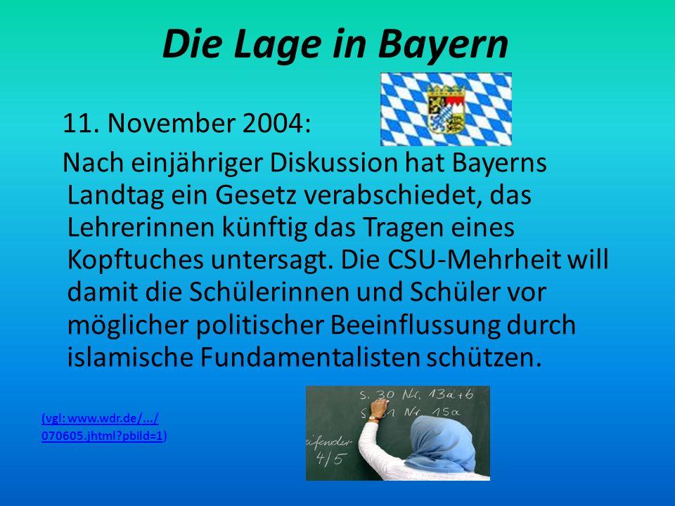 Die Lage in Bayern 11. November 2004: Nach einjähriger Diskussion hat Bayerns Landtag ein Gesetz verabschiedet, das Lehrerinnen künftig das Tragen ein