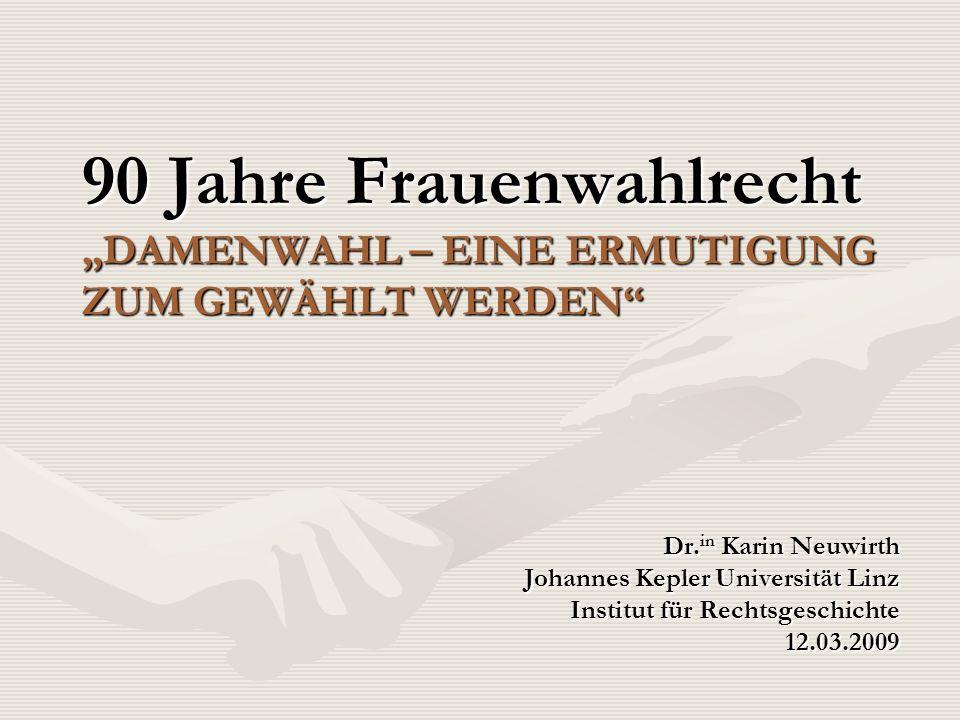 90 Jahre Frauenwahlrecht DAMENWAHL – EINE ERMUTIGUNG ZUM GEWÄHLT WERDEN Dr. in Karin Neuwirth Johannes Kepler Universität Linz Institut für Rechtsgesc