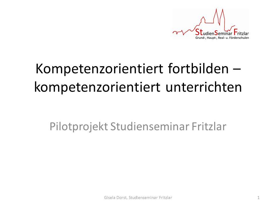Kompetenzorientiert fortbilden – kompetenzorientiert unterrichten Pilotprojekt Studienseminar Fritzlar Gisela Dorst, Studienseminar Fritzlar1