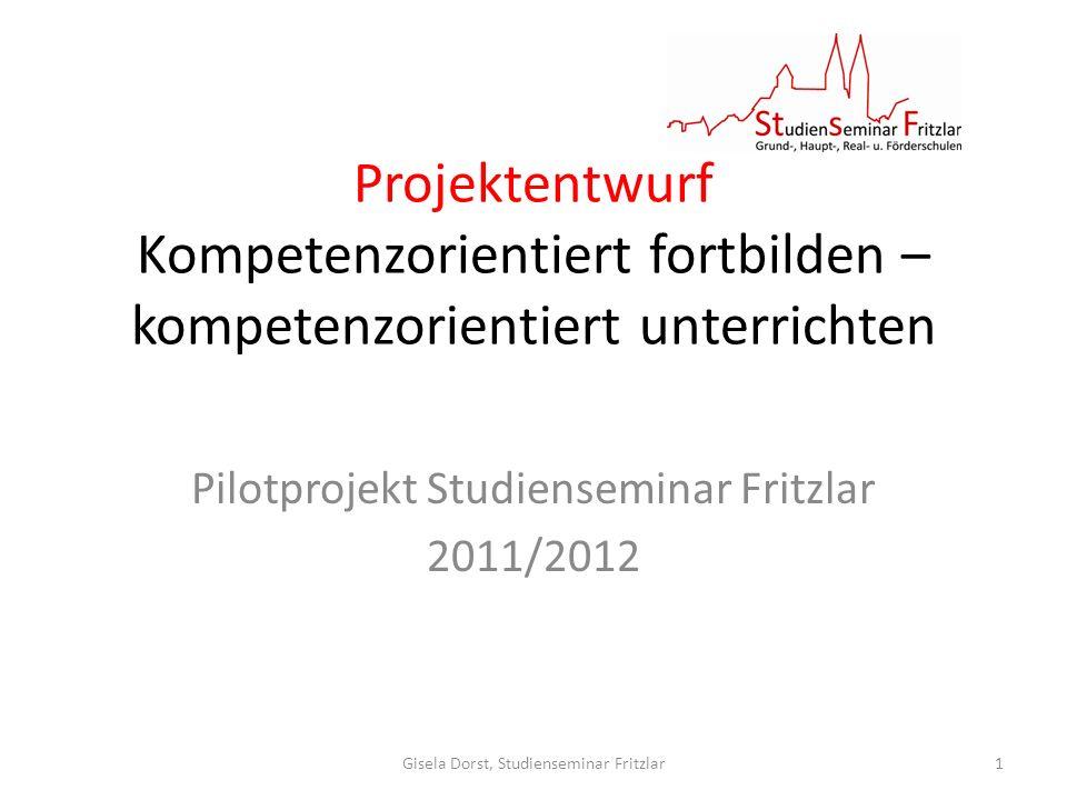 Projektentwurf Kompetenzorientiert fortbilden – kompetenzorientiert unterrichten Pilotprojekt Studienseminar Fritzlar 2011/2012 Gisela Dorst, Studienseminar Fritzlar1