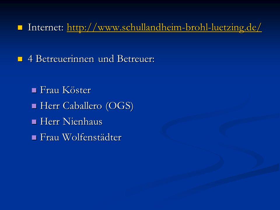 Internet: http://www.schullandheim-brohl-luetzing.de/ Internet: http://www.schullandheim-brohl-luetzing.de/http://www.schullandheim-brohl-luetzing.de/ 4 Betreuerinnen und Betreuer: 4 Betreuerinnen und Betreuer: Frau Köster Frau Köster Herr Caballero (OGS) Herr Caballero (OGS) Herr Nienhaus Herr Nienhaus Frau Wolfenstädter Frau Wolfenstädter