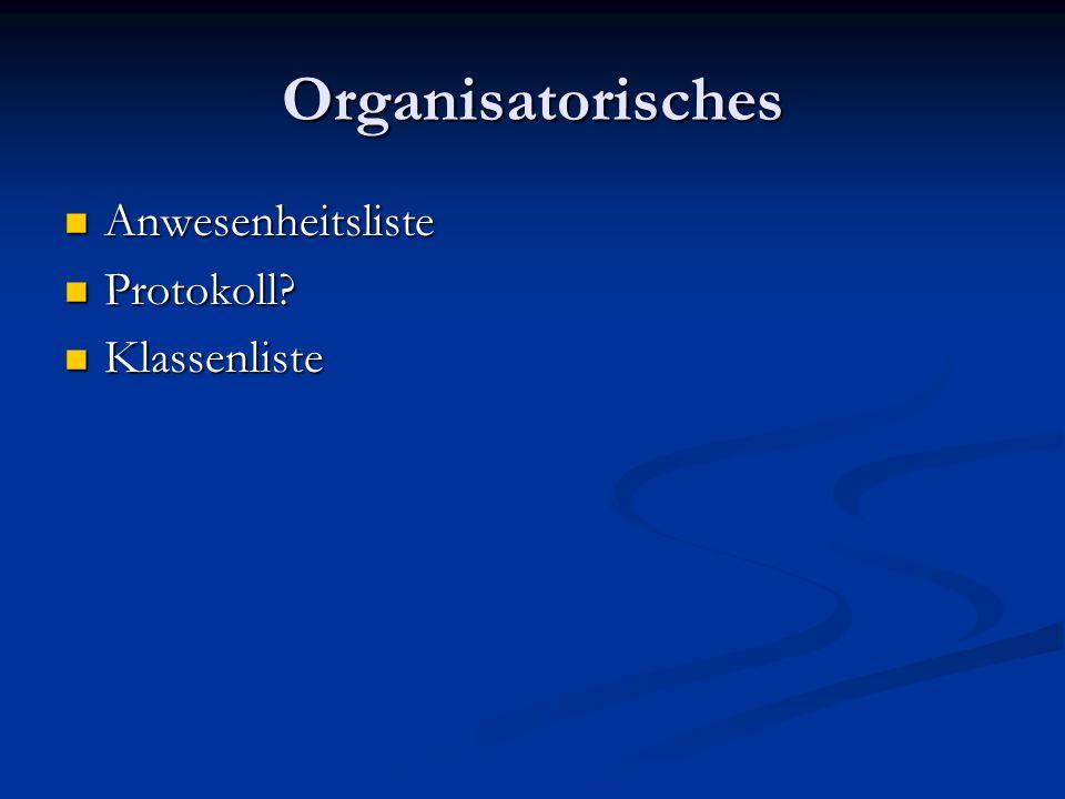 Organisatorisches Anwesenheitsliste Anwesenheitsliste Protokoll? Protokoll? Klassenliste Klassenliste