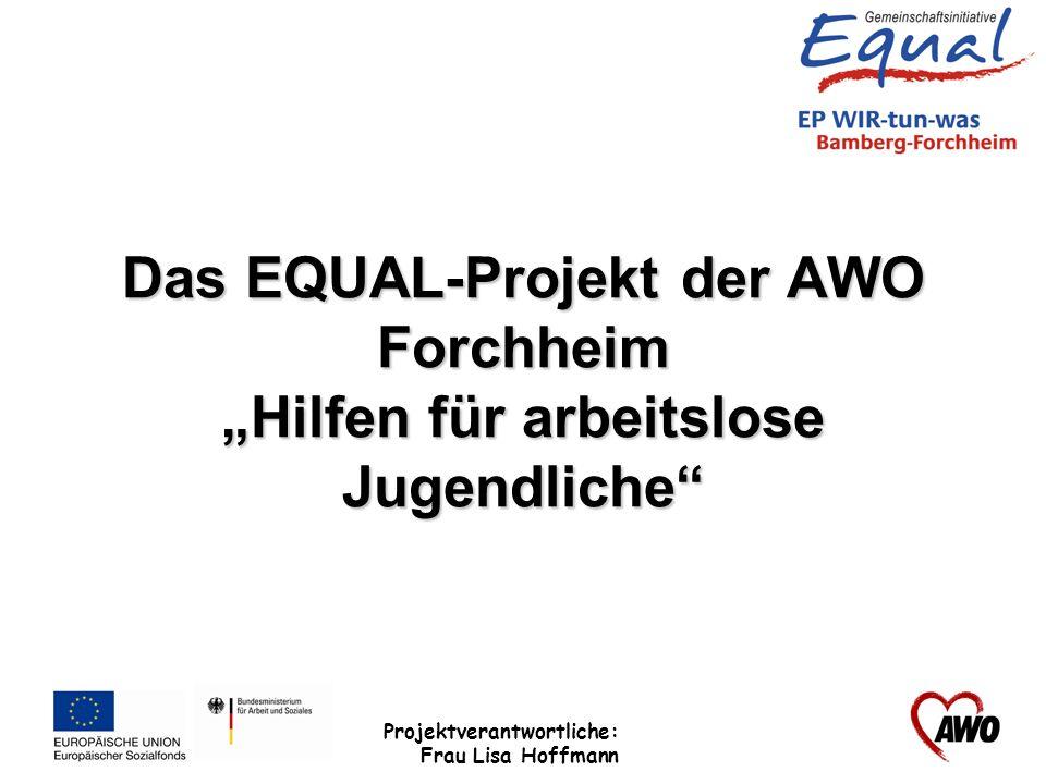 Projektverantwortliche: Frau Lisa Hoffmann Das EQUAL-Projekt der AWO Hilfen für arbeitslose Jugendliche Projektumfang: 9 ABM-Stellen überwiegend für weibliche Jugendliche 15 Beratungsplätze als offenes Beratungsangebot Laufzeit vom 01.